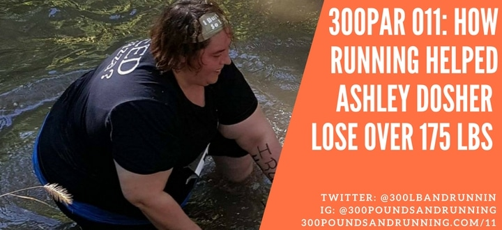 300PAR 011: How Running Helped Ashley Dosher Lose Over 175lbs