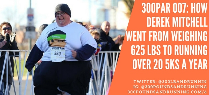 300PAR 007: How Derek Mitchell Went From Weighing 625 Pounds to Running Over 20 5Ks A Year