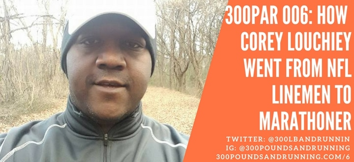 300PAR 006: How Corey Louchiey Went From NFL Linemen to Marathoner!?!