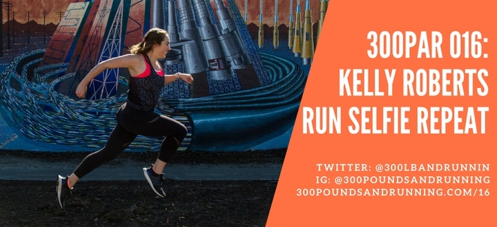 300PAR 016: Kelly Roberts – Run Selfie Repeat