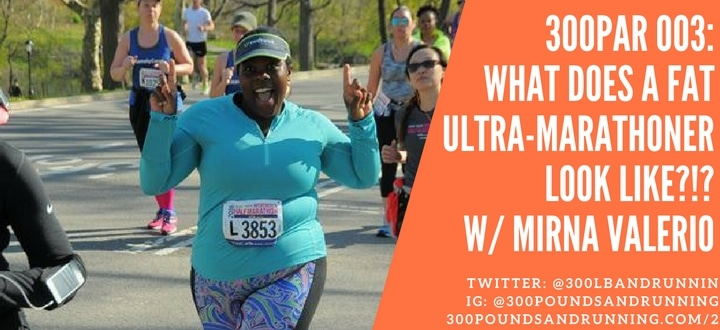 "300PAR 003: Mirna Valerio – What Does A ""Fat"" Ultra Marathoner Look Like?"