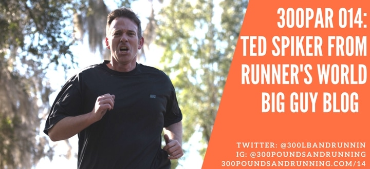 300PAR 014: Ted Spiker From Runner's World Big Guy Blog